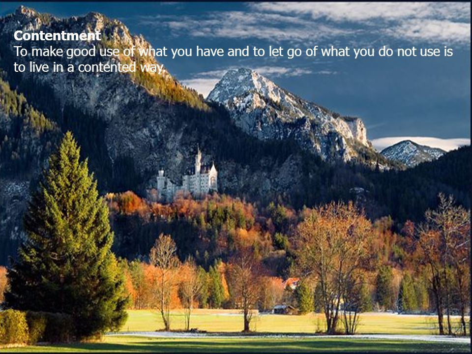 Contentment To make good use of what you have and to let go of what you do not use is to live in a contented way.