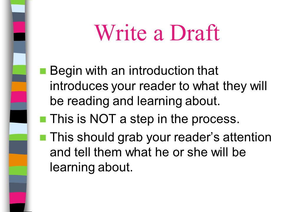 Write a Draft Begin with an introduction that introduces your reader to what they will be reading and learning about.