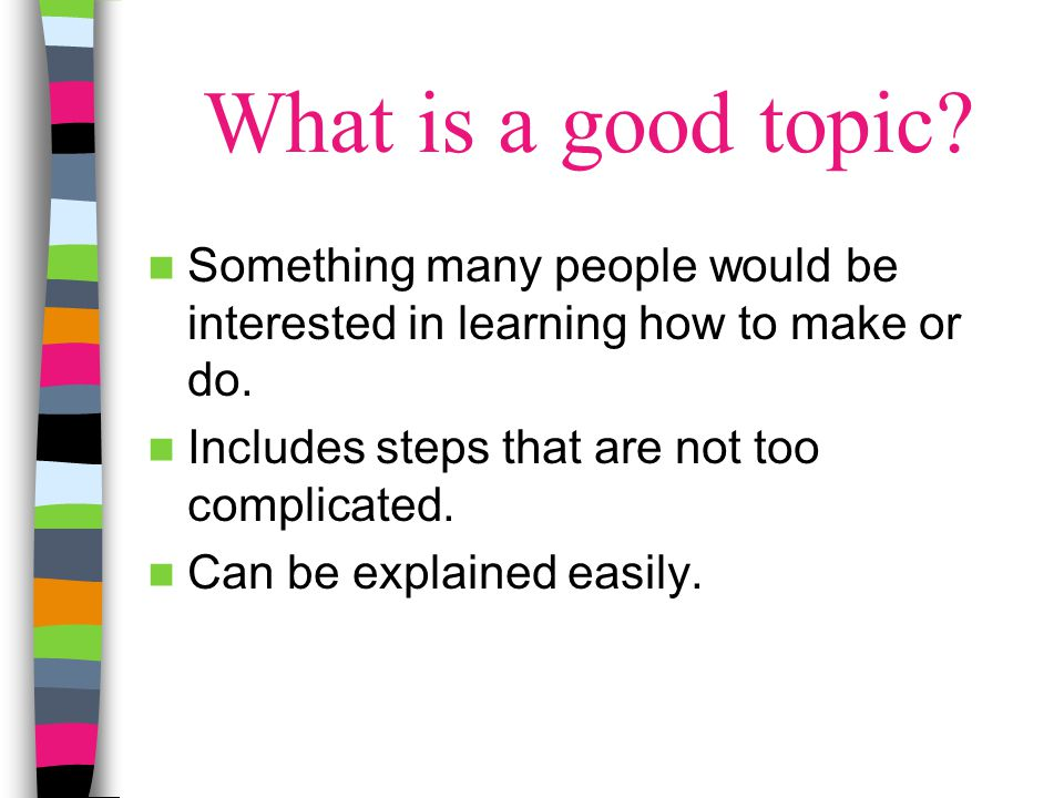 What is a good topic Something many people would be interested in learning how to make or do. Includes steps that are not too complicated.