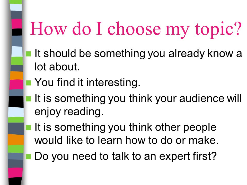 How do I choose my topic It should be something you already know a lot about. You find it interesting.