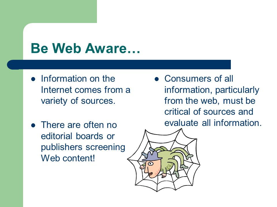 Be Web Aware… Information on the Internet comes from a variety of sources. There are often no editorial boards or publishers screening Web content!