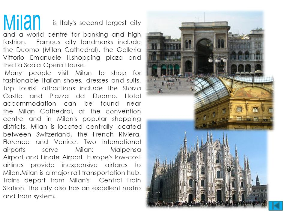 Milan is Italy s second largest city and a world centre for banking and high fashion. Famous city landmarks include the Duomo (Milan Cathedral), the Galleria Vittorio Emanuele II.shopping plaza and the La Scala Opera House.