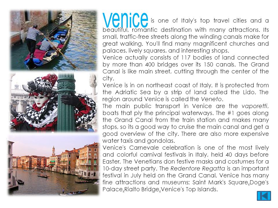 Venice is one of Italy s top travel cities and a beautiful, romantic destination with many attractions. Its small, traffic-free streets along the winding canals make for great walking. You ll find many magnificent churches and palaces, lively squares, and interesting shops.