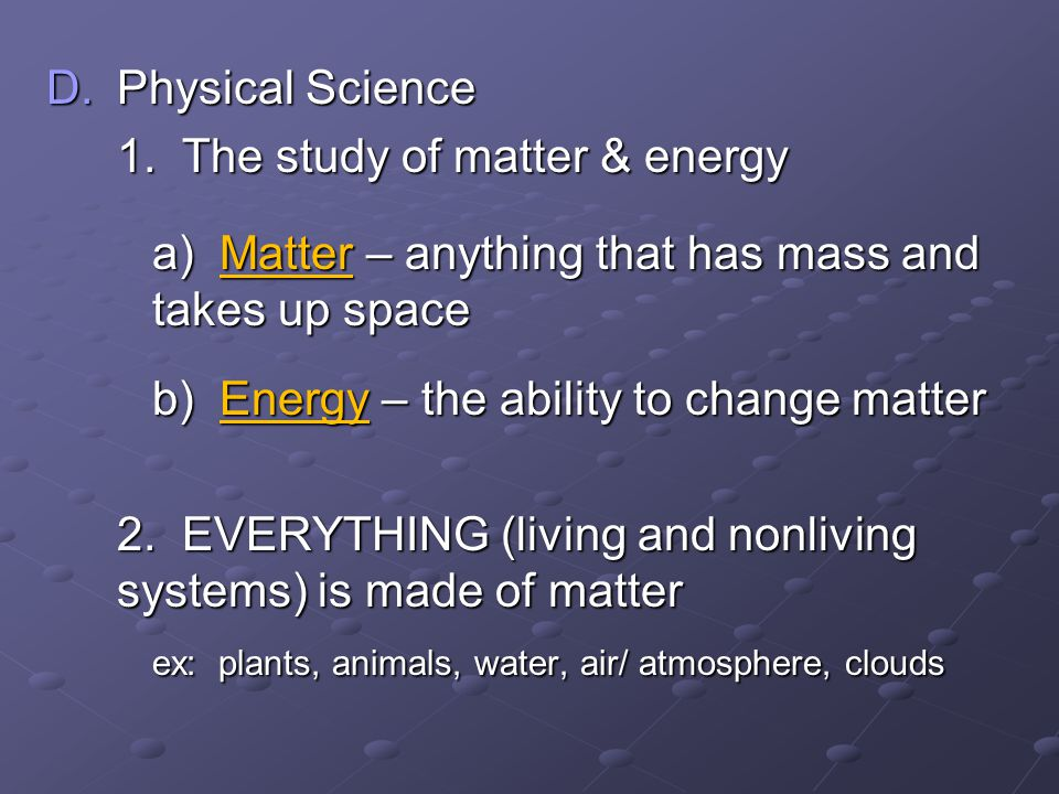 Physical Science 1. The study of matter & energy. a) Matter – anything that has mass and takes up space.