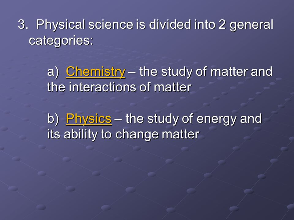 3. Physical science is divided into 2 general categories: