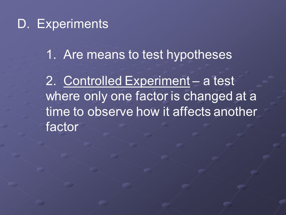 D. Experiments 1. Are means to test hypotheses