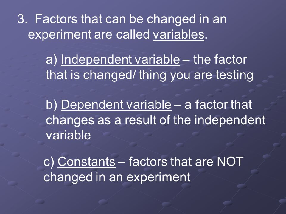 3. Factors that can be changed in an experiment are called variables.