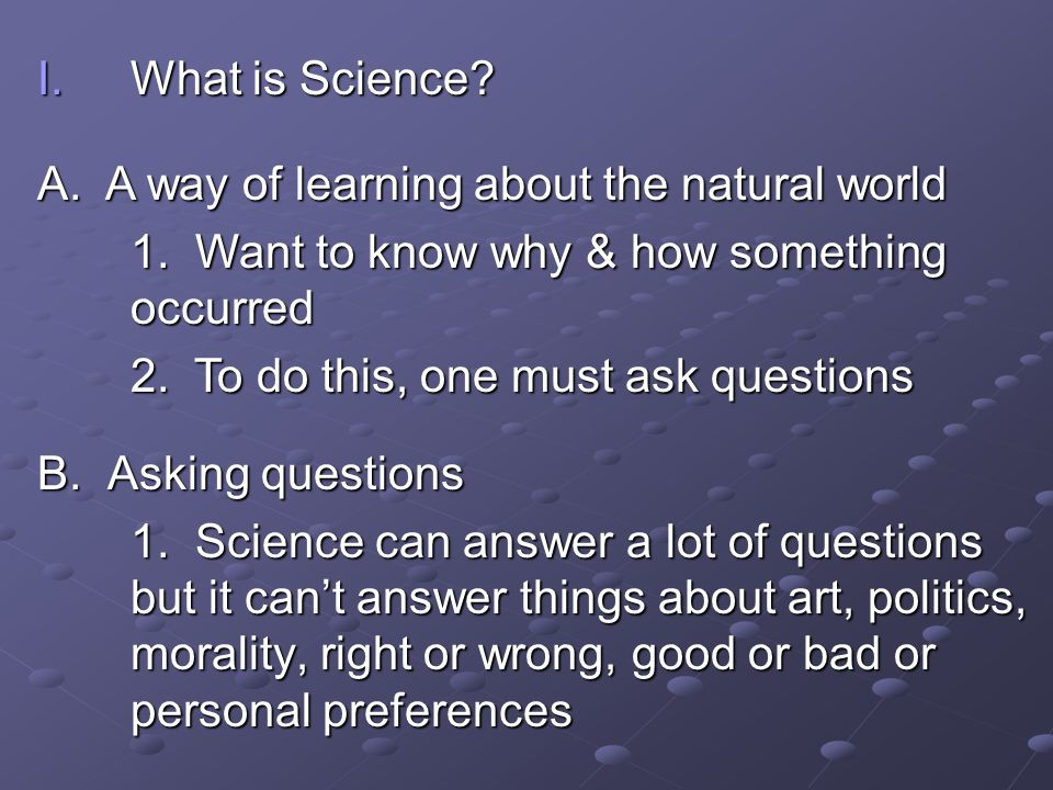 What is Science A. A way of learning about the natural world. 1. Want to know why & how something occurred.