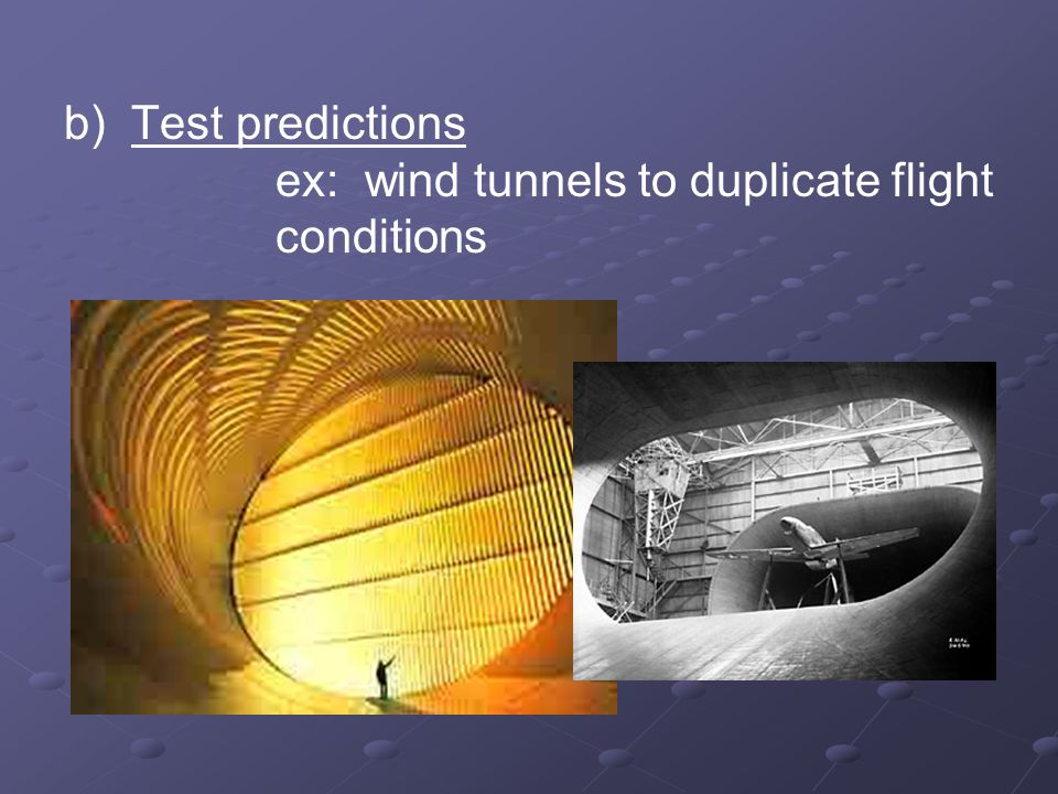 b) Test predictions ex: wind tunnels to duplicate flight conditions