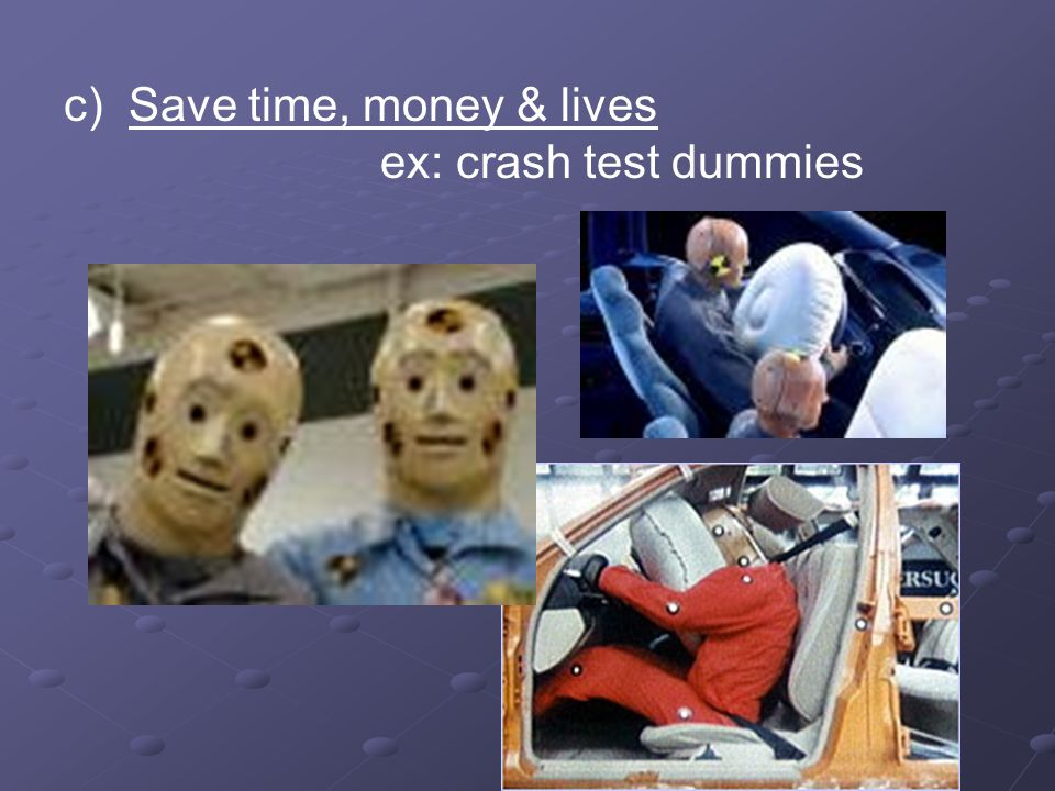 c) Save time, money & lives ex: crash test dummies
