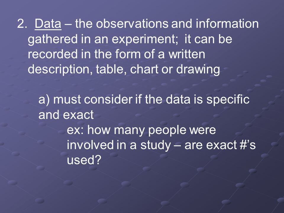2. Data – the observations and information gathered in an experiment; it can be recorded in the form of a written description, table, chart or drawing