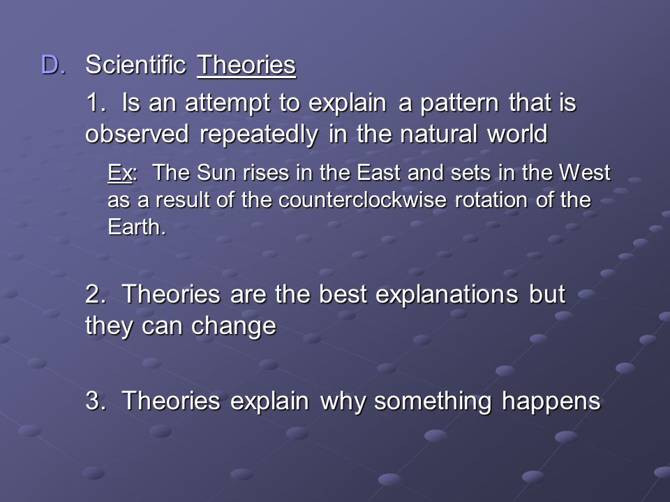 Scientific Theories 1. Is an attempt to explain a pattern that is observed repeatedly in the natural world.