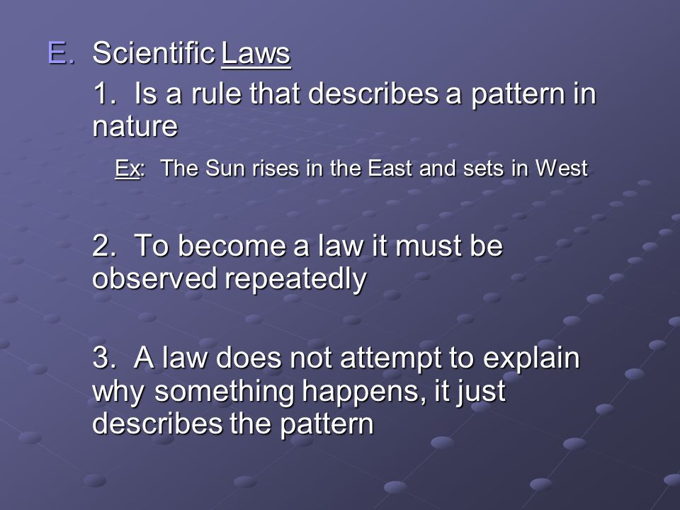 Scientific Laws 1. Is a rule that describes a pattern in nature. Ex: The Sun rises in the East and sets in West.