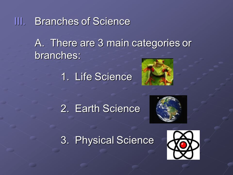 Branches of Science A. There are 3 main categories or branches: 1. Life Science. 2. Earth Science.
