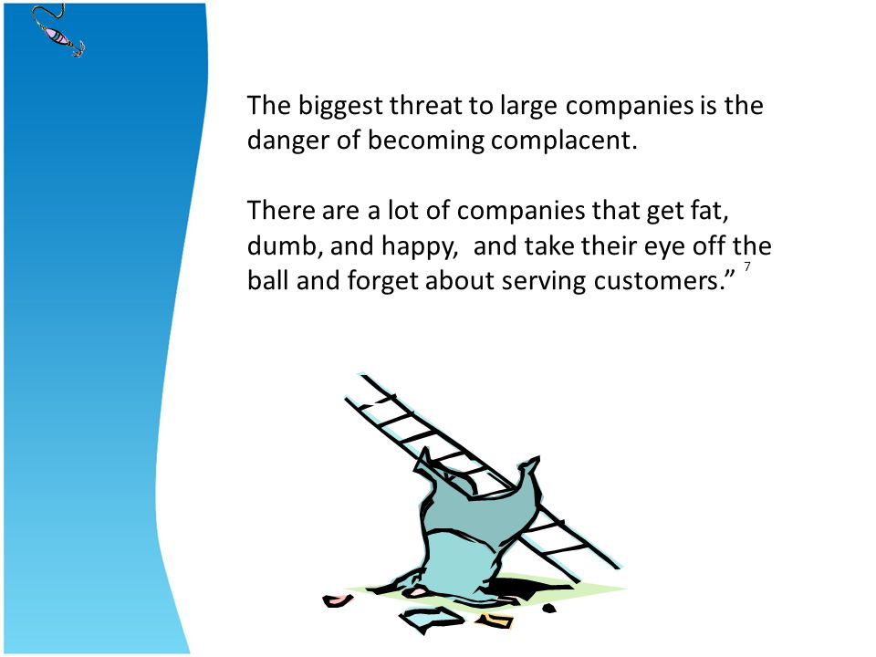 The biggest threat to large companies is the danger of becoming complacent.