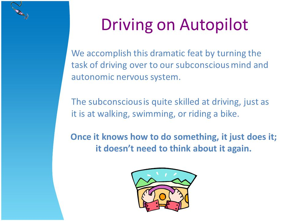 Driving on Autopilot We accomplish this dramatic feat by turning the task of driving over to our subconscious mind and autonomic nervous system.