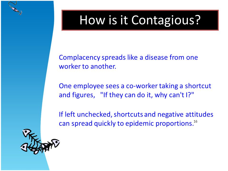 How is it Contagious Complacency spreads like a disease from one worker to another.