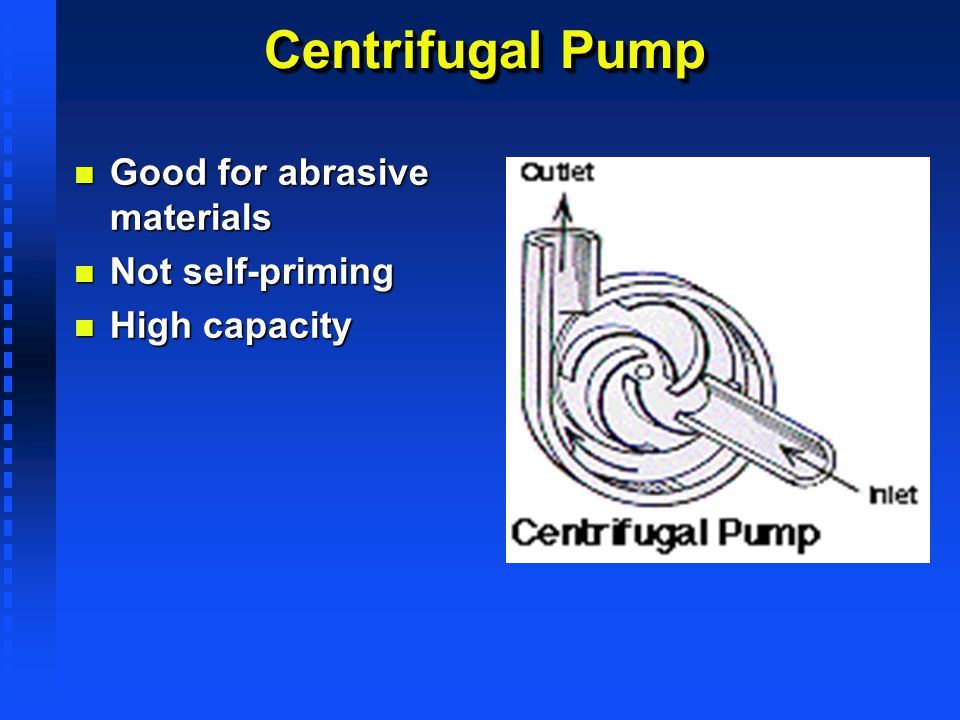 Centrifugal Pump Good for abrasive materials Not self-priming
