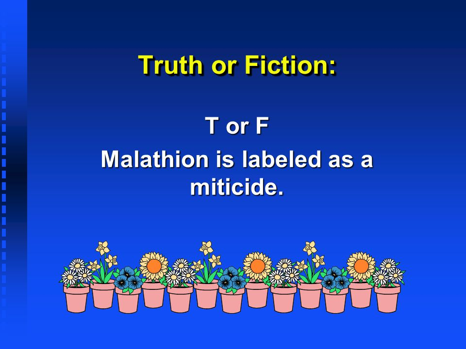 T or F Malathion is labeled as a miticide.