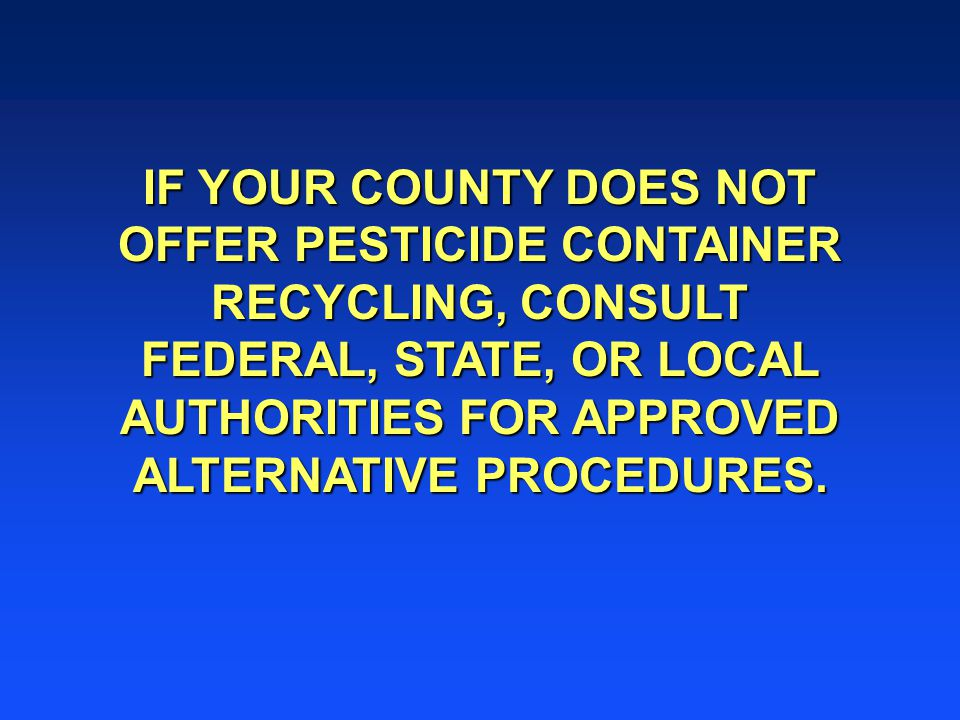 IF YOUR COUNTY DOES NOT OFFER PESTICIDE CONTAINER RECYCLING, CONSULT FEDERAL, STATE, OR LOCAL AUTHORITIES FOR APPROVED ALTERNATIVE PROCEDURES.