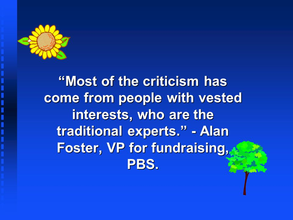Most of the criticism has come from people with vested interests, who are the traditional experts. - Alan Foster, VP for fundraising, PBS.
