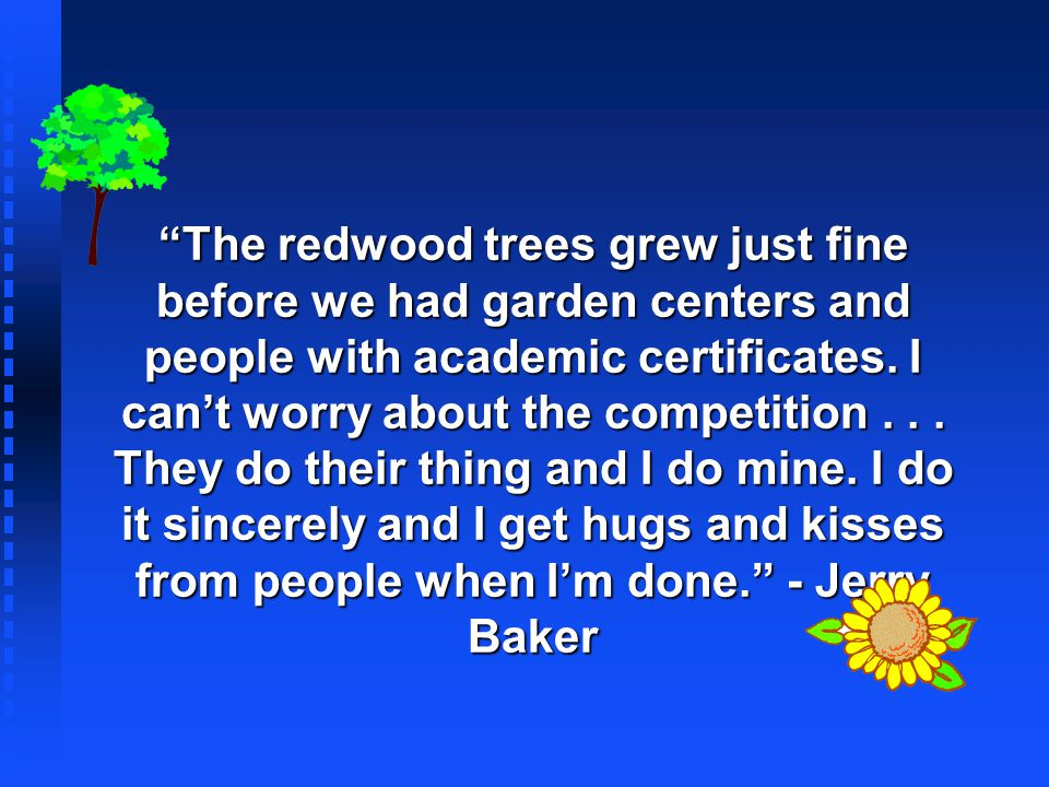 The redwood trees grew just fine before we had garden centers and people with academic certificates.