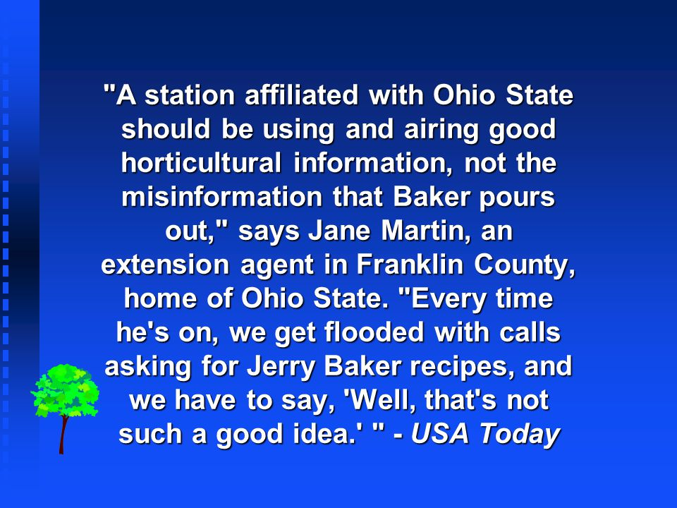 A station affiliated with Ohio State should be using and airing good horticultural information, not the misinformation that Baker pours out, says Jane Martin, an extension agent in Franklin County, home of Ohio State.