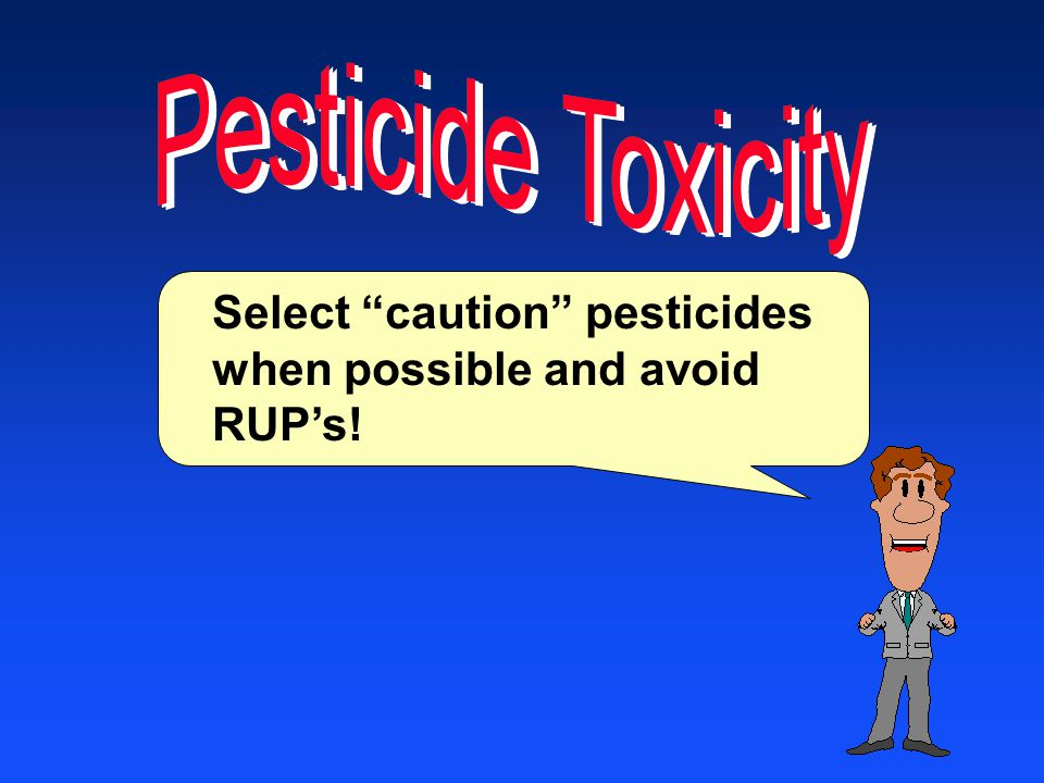Select caution pesticides when possible and avoid RUP's!