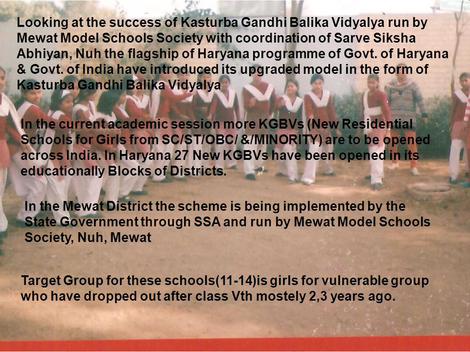 Looking at the success of Kasturba Gandhi Balika Vidyalya run by Mewat Model Schools Society with coordination of Sarve Siksha Abhiyan, Nuh the flagship of Haryana programme of Govt. of Haryana & Govt. of India have introduced its upgraded model in the form of Kasturba Gandhi Balika Vidyalya