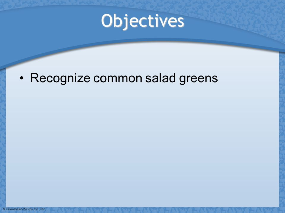 Objectives Recognize common salad greens © Goodheart-Willcox Co., Inc.