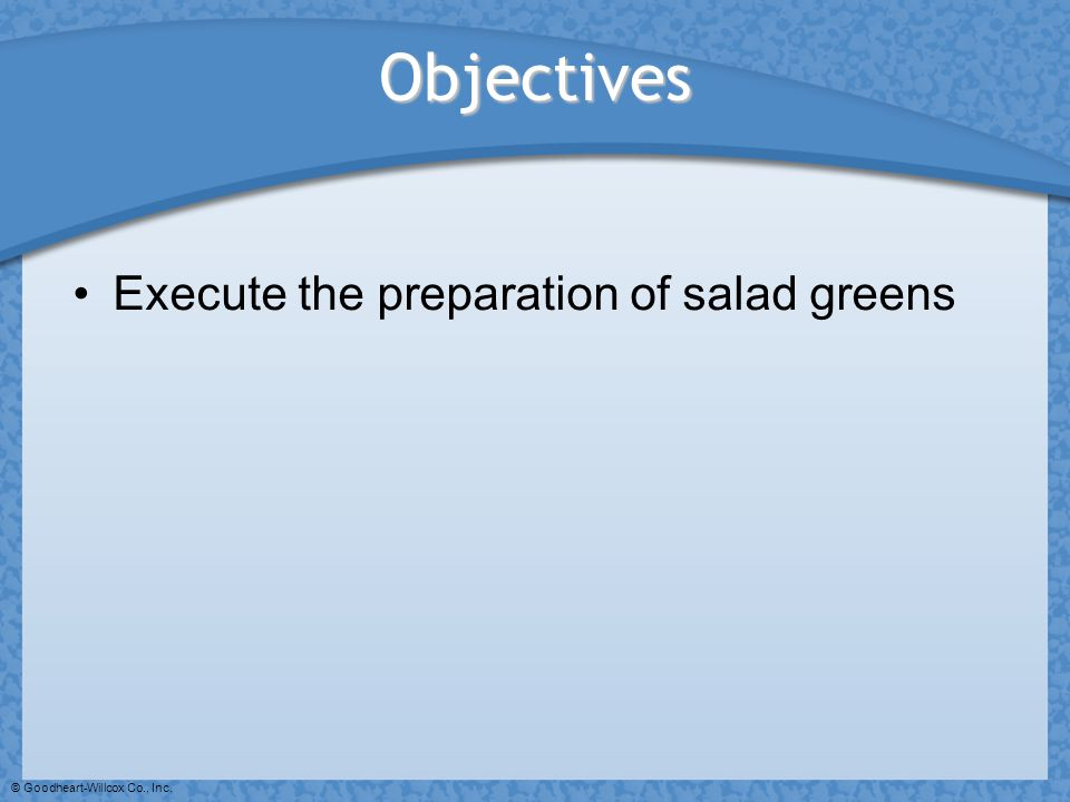 Objectives Execute the preparation of salad greens