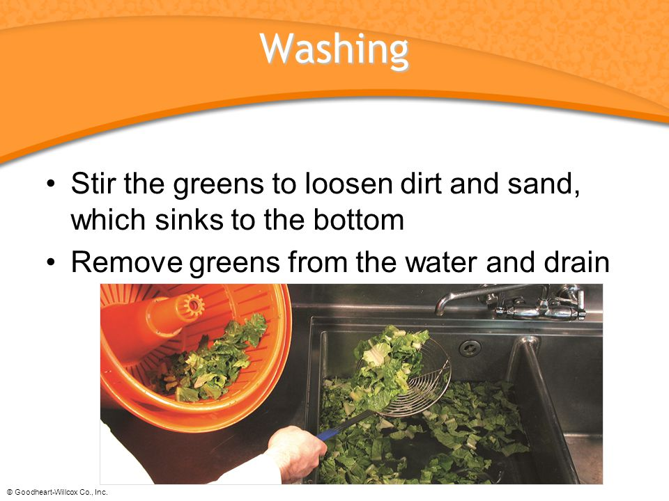 Washing Stir the greens to loosen dirt and sand, which sinks to the bottom. Remove greens from the water and drain.