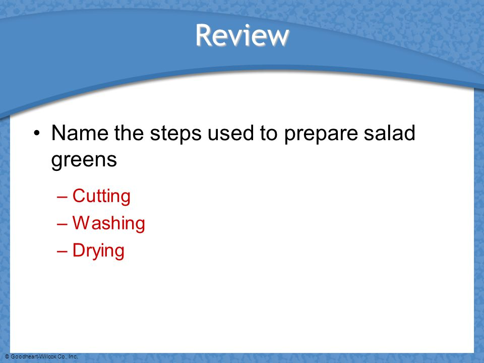 Review Name the steps used to prepare salad greens Cutting Washing