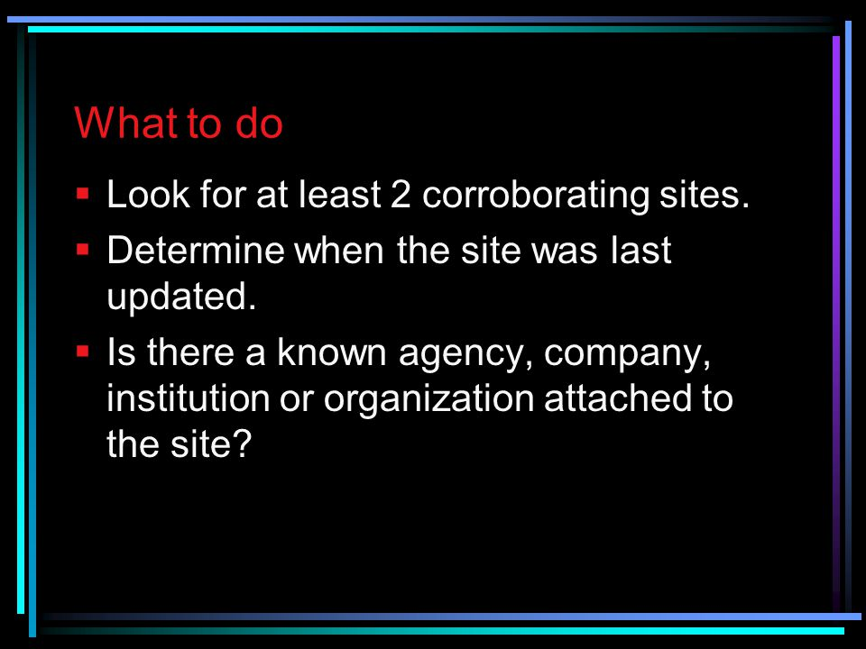 What to do Look for at least 2 corroborating sites.