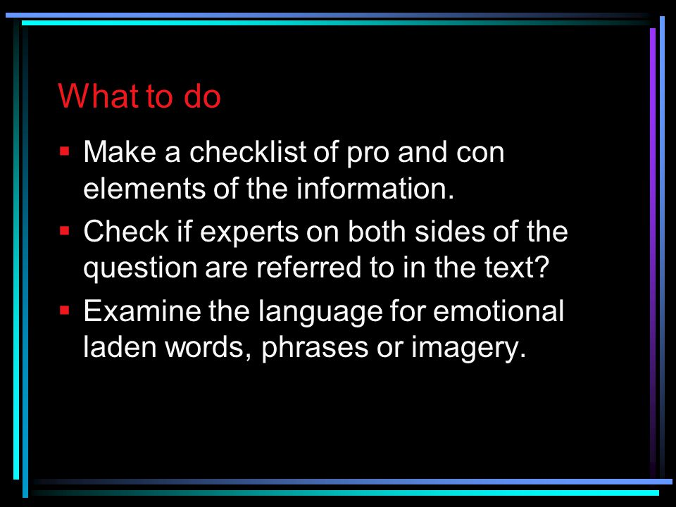 What to do Make a checklist of pro and con elements of the information. Check if experts on both sides of the question are referred to in the text