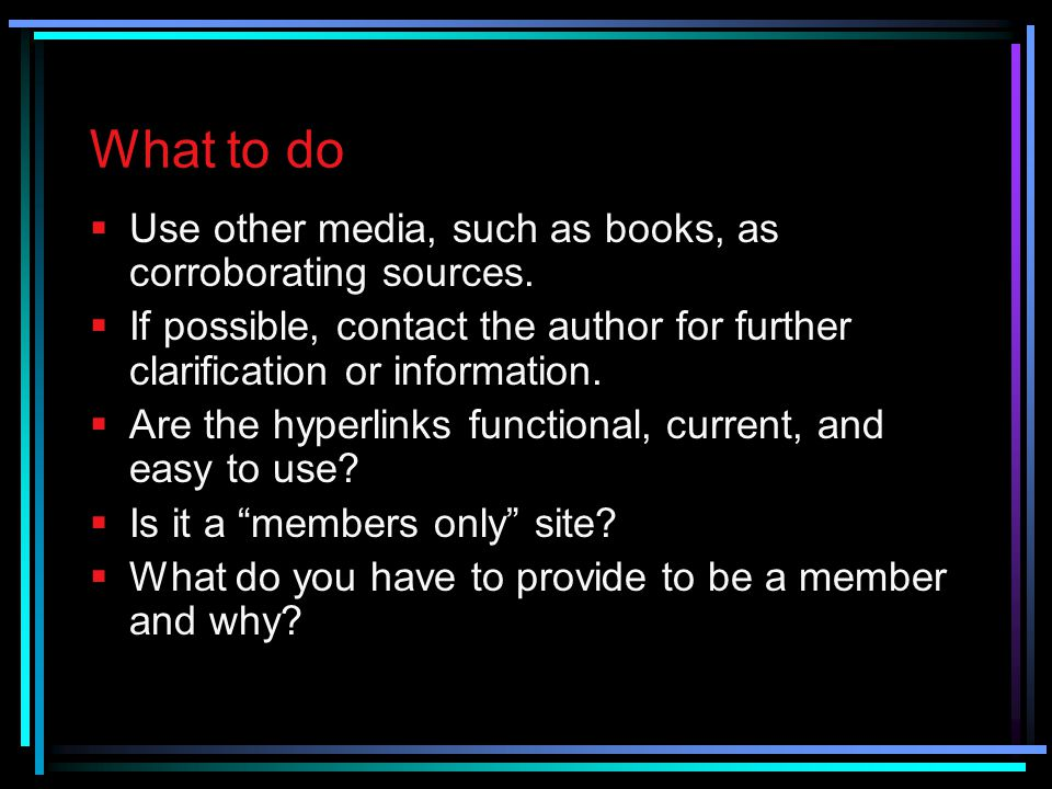 What to do Use other media, such as books, as corroborating sources.