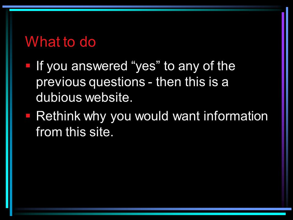 What to do If you answered yes to any of the previous questions - then this is a dubious website.