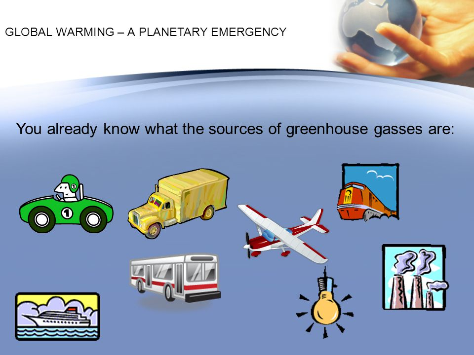 You already know what the sources of greenhouse gasses are: