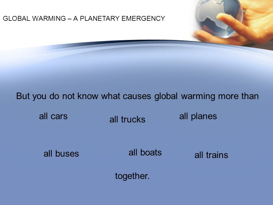 But you do not know what causes global warming more than
