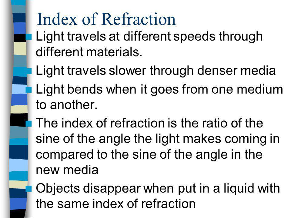 Index of Refraction Light travels at different speeds through different materials. Light travels slower through denser media.