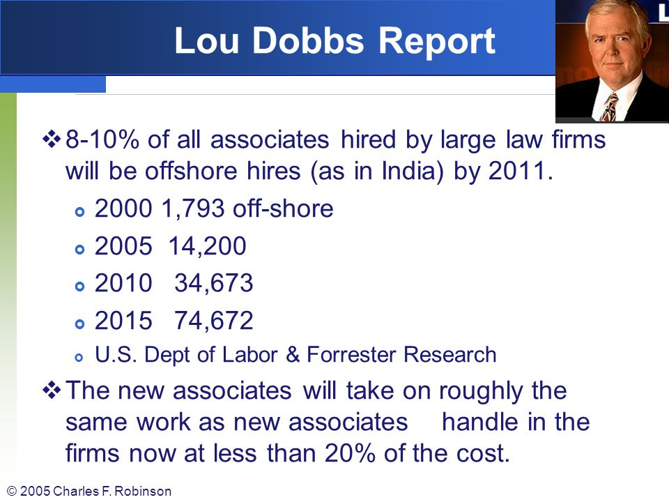Lou Dobbs Report 8-10% of all associates hired by large law firms will be offshore hires (as in India) by 2011.