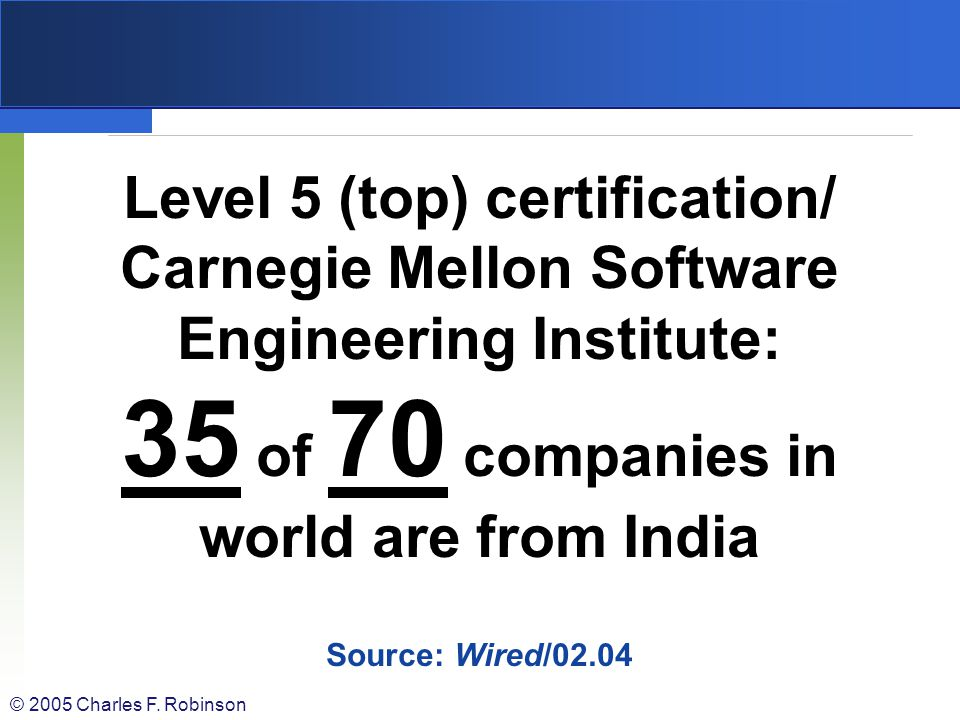 Level 5 (top) certification/ Carnegie Mellon Software Engineering Institute: 35 of 70 companies in world are from India Source: Wired/02.04