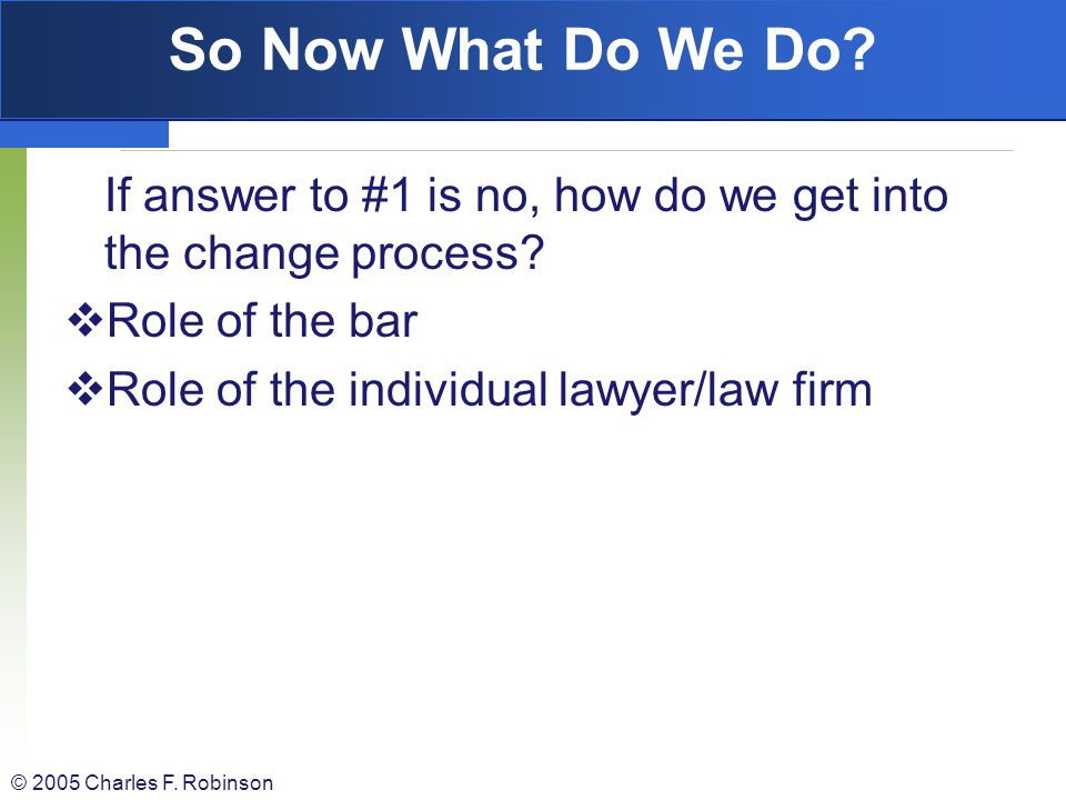 So Now What Do We Do If answer to #1 is no, how do we get into the change process Role of the bar.