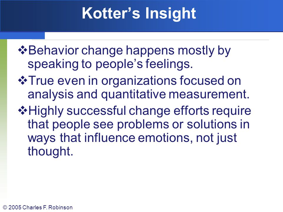 Kotter's Insight Behavior change happens mostly by speaking to people's feelings.