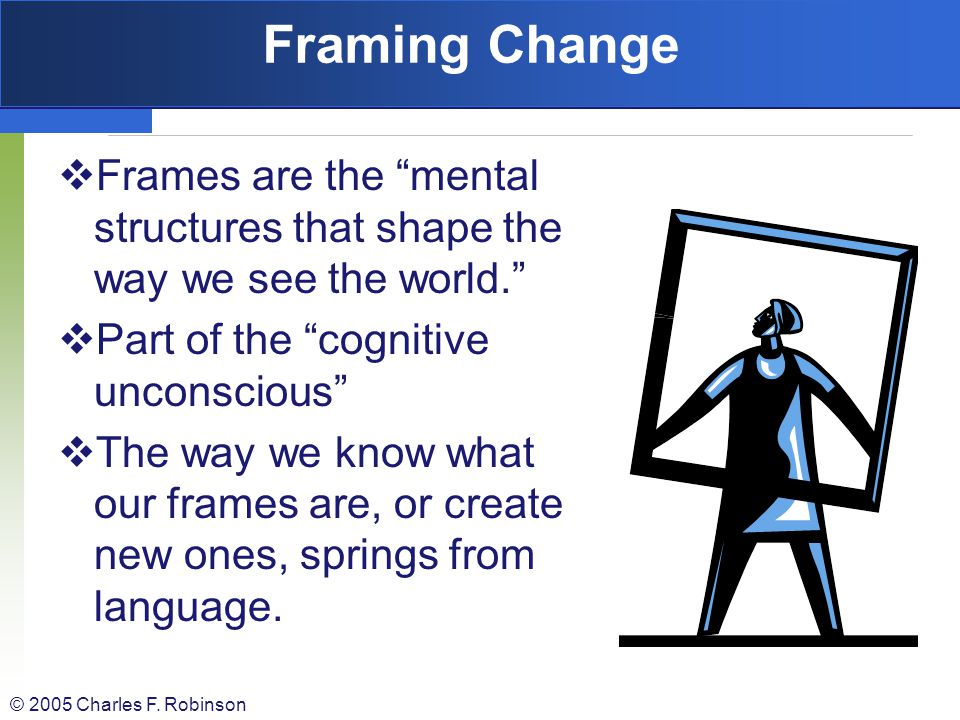 Framing Change Frames are the mental structures that shape the way we see the world. Part of the cognitive unconscious