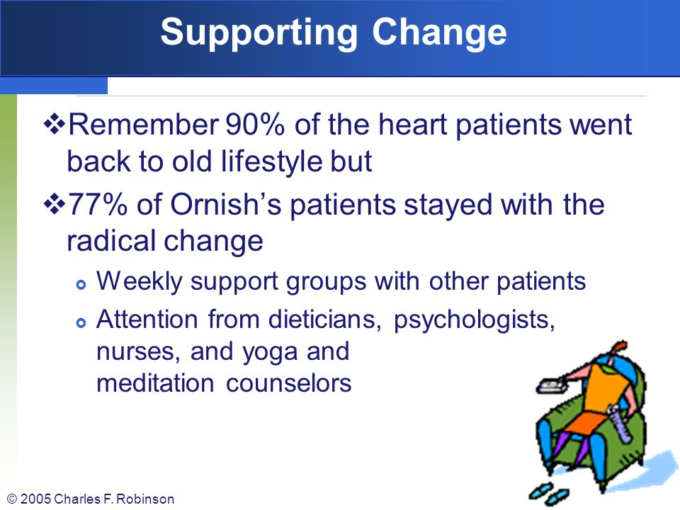 Supporting Change Remember 90% of the heart patients went back to old lifestyle but. 77% of Ornish's patients stayed with the radical change.