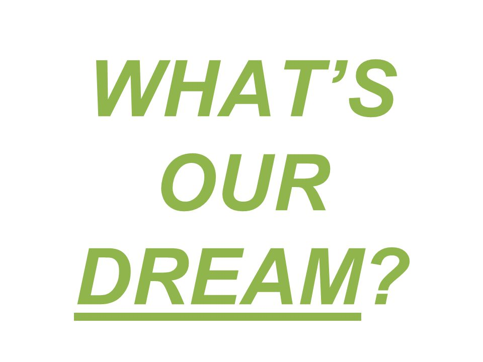 WHAT'S OUR DREAM
