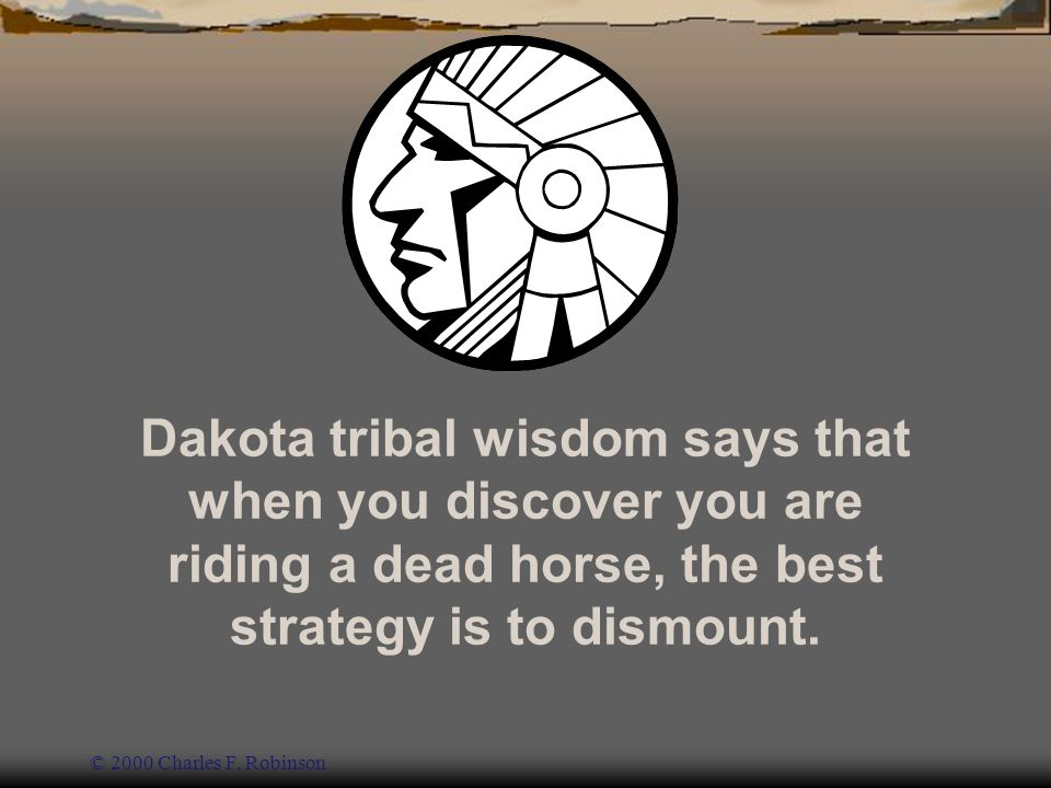 Dakota tribal wisdom says that when you discover you are riding a dead horse, the best strategy is to dismount.