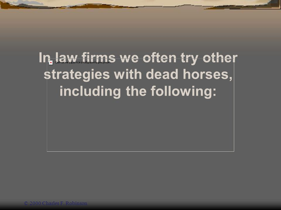 In law firms we often try other strategies with dead horses, including the following: