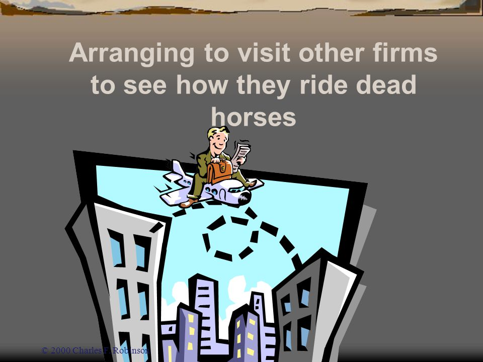 Arranging to visit other firms to see how they ride dead horses